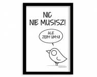 Plakat w ramce, Kolekcja Ptaszek Staszek - Nic nie musisz - czarna ramka, 20x30 cm